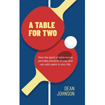 A Table for Two: How the Sport of Table Tennis Provides Physical Fitness and Can Add Years to Your Life by Dean Johnson, 9781633938007