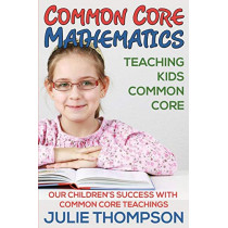 Common Core Mathematics: Teaching Kids Common Core: Our Children's Success with Common Core Teachings by Julie Thompson, 9781634289870