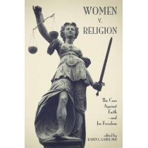 Women v. Religion: The Case Against Faithaand for Freedom by Karen L. Garst, 9781634311700