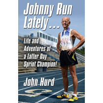 Johnny Run Lately: The Life and Adventures of a Latter Day Sprint Champion by John Hurd, 9781634905138