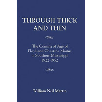 Through Thick and Thin: The Coming of Age of Floyd and Christine Martin in Southern Mississippi 1922-1952 by William Neil Martin, 9781634914697
