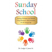 Sunday School: Teaching Techniques & Methods Using Mnemonics and Association for the Young of Age by Dr Lodgie S James Sr, 9781635258257