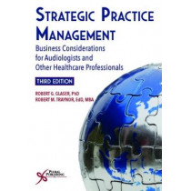 Strategic Practice Management: Business Considerations for Audiologists and Other Healthcare Professionals, Third Edition by Robert G. Glaser, 9781635500141