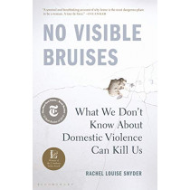 No Visible Bruises: What We Don't Know about Domestic Violence Can Kill Us by Rachel Louise Snyder, 9781635570977