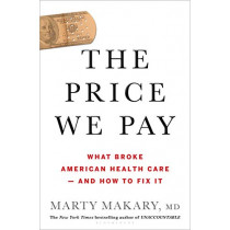 The Price We Pay: What Broke American Health Care--and How to Fix It by Marty M D Makary, 9781635574111