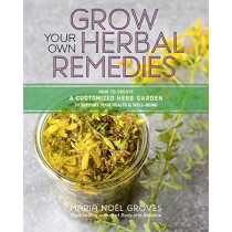 Grow Your Own Herbal Remedies: How to Create a Customized Herb Garden to Support Your Health and Well-Being by Maria Noel Groves, 9781635860139