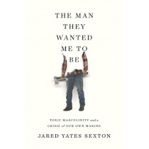 The Man They Wanted Me to Be: Toxic Masculinity and a Crisis of Our Own Making by Jared Yates Sexton, 9781640091818