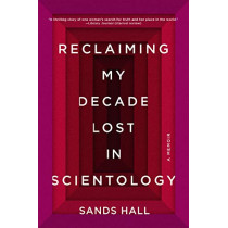 Reclaiming My Decade Lost in Scientology: A Memoir by Sands Hall, 9781640091931