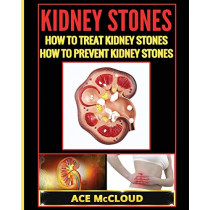 Kidney Stones: How To Treat Kidney Stones: How To Prevent Kidney Stones by Ace McCloud, 9781640480469