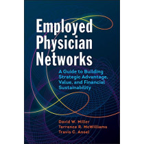 Employed Physician Networks: A Guide to Building Strategic Advantage, Value, and Financial Sustainability by David Miller, 9781640550360