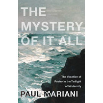 The Mystery of It All: The Vocation of Poetry in the Twilight of Modernity by Paul Mariani, 9781640603332