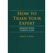 How to Train Your Expert: Making Your Client's Case by Janet S Kole, 9781641054423