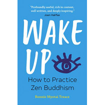 Wake Up: How to Practice Zen Buddhism by Bonnie Myotai Treace, 9781641523905