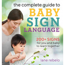 The Complete Guide to Baby Sign Language: 200+ Signs for You and Baby to Learn Together by Lane Rebelo, 9781641525671