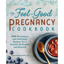 The Feel-Good Pregnancy Cookbook: 100 Nutritious and Delicious Recipes for a Healthy 9 Months and Beyond by Ryann Kipping, Rd, 9781641526883