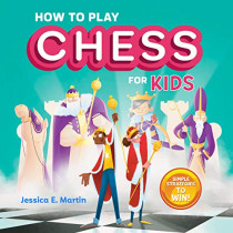 How to Play Chess for Kids: Simple Strategies to Win by Jessica E Martin, 9781641526920