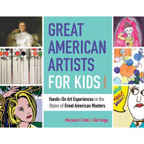 Great American Artists for Kids: Hands-On Art Experiences in the Styles of Great American Masters by MaryAnn F Kohl, 9781641601702