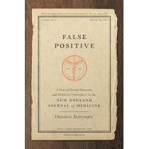 False Positive: A Year of Error, Omission, and Political Correctness in the New England Journal of Medicine by Theodore Dalrymple, 9781641770460