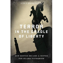 Terror in the Cradle of Liberty: How Boston Became a Center for Islamic Extremism by Ilya Feoktistov, 9781641770767