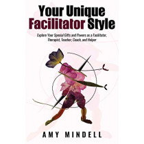 Your Unique Facilitator Style: Explore Your Special Gifts and Powers as a Facilitator, Therapist, Teacher, Coach, and Helper by Amy Mindell, 9781642375411