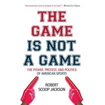 The Game is Not a Game: The Power, Protest and Politics of American Sports by Robert Scoop Jackson, 9781642590968