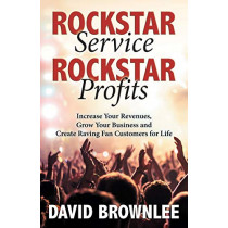 Rockstar Service. Rockstar Profits.: Increase Your Revenues, Grow Your Business and Create Raving Fan Customers for Life by David Brownlee, 9781642792225