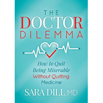 The Doctor Dilemma: How to Quit Being Miserable Without Quitting Medicine by Sara Dill, 9781642792454