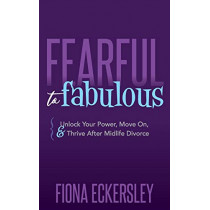 Fearful to Fabulous: Unlock Your Power, Move On, and Thrive After Midlife Divorce by Fiona Eckersley, 9781642797039