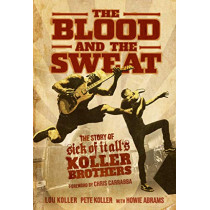 The Blood and the Sweat: The Story of Sick of It All's Koller Brothers by Lou Koller, 9781642932256