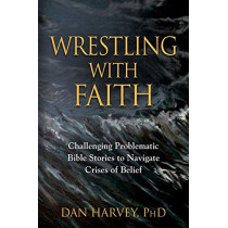Wrestling with Faith: Challenging problematic Bible stories to navigate crises of belief by Dan Harvey Phd, 9781644389010