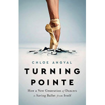 Turning Pointe: How a New Generation of Dancers Is Saving Ballet from Itself by Chloe Angyal, 9781645036708