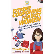 Extreme Couponing for Busy Women: A Busy Woman's Guide to Extreme Couponing by Howexpert, 9781647580452