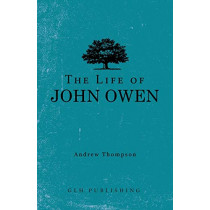 The Life of John Owen by Andrew Thompson, 9781648630163
