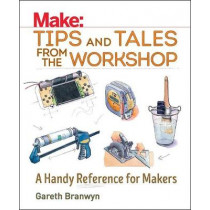 Make: Tips and Tales from the Workshop by Gareth Branwyn, 9781680450798