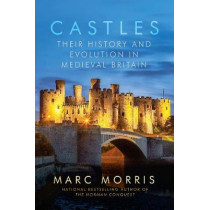 Castles: Their History and Evolution in Medieval Britain by Marc Morris, 9781681776866