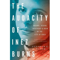The Audacity Of Inez Burns: Dreams, Desire, Treachery & Ruin in the City of Gold by Stephen G. Bloom, 9781682450093