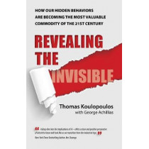 Revealing the Invisible: How Our Hidden Behaviors Are Becoming the Most Valuable Commodity of the 21st Century by Thomas Koulopoulos, 9781682616192