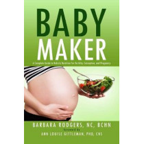 Baby Maker: A Complete Guide to Holistic Nutrition for Fertility, Conception, and Pregnancy by Barbara Rodgers, NC, BCHN, 9781682617342