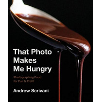 That Photo Makes Me Hungry: Photographing Food for Fun & Profit by Andrew Scrivani, 9781682683989