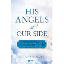His Angels at Our Side: Understanding Their Power in Our Souls and the World by Fr John Horgan, 9781682780305
