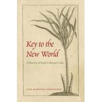 Key to the New World: A History of Early Colonial Cuba by Luis Martinez-Fernandez, 9781683400325