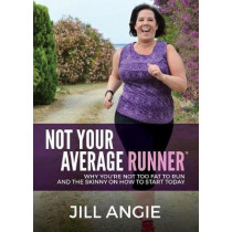 Not Your Average Runner: Why You're Not Too Fat to Run and the Skinny on How to Start Today by Jill Angie, 9781683504603