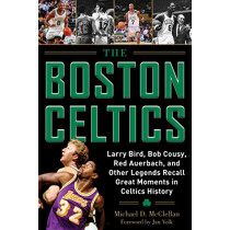 The Boston Celtics: Larry Bird, Bob Cousy, Red Auerbach, and Other Legends Recall Great Moments in Celtics History by Michael D. McClellan, 9781683581970