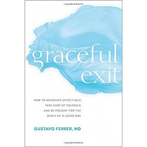 Graceful Exit: How to Advocate Effectively, Take Care of Yourself, and Be Present for the Death of a Loved One by Gustavo Ferrer, 9781683640448