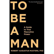 To Be A Man: A Guide to True Masculine Power by Robert Augustus Masters, 9781683641285
