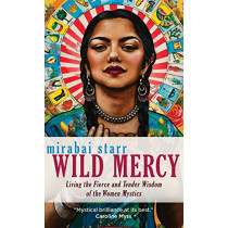 Wild Mercy: Living the Fierce and Tender Wisdom of the Women Mystics by Mirabai Starr, 9781683641568