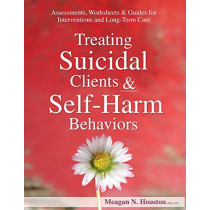 Treating Suicidal Clients & Self-Harm Behaviors: Assessments, Worksheets & Guides for Interventions and Long-Term Care by Meagan N Houston, 9781683730842