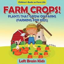 Farm Crops! Plants That Grow on Farms (Farming for Kids) - Children's Books on Farm Life by Left Brain Kids, 9781683766131