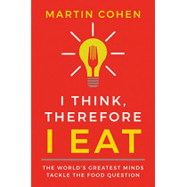 I Think Therefore I Eat: The World's Greatest Minds Tackle the Food Question by Martin Cohen, 9781684421985