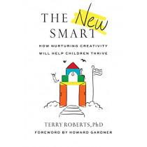 The New Smart: How Nurturing Creativity Will Help Children Thrive by Terry Roberts, 9781684423712